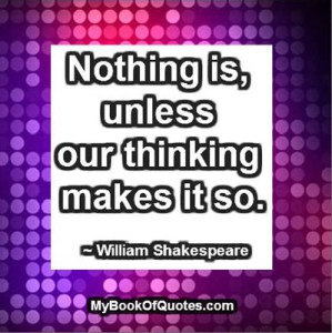 Nothing is, unless our thinking makes it so. ~ William Shakespeare