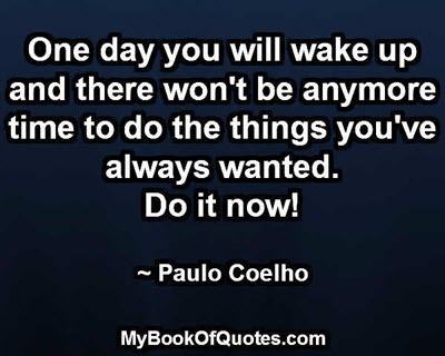 One day you will wake up and there won't be anymore time to do the things you've always wanted. Do it now! ~ Paulo Coelho