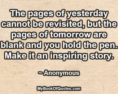 The pages of yesterday cannot be revisited, but the pages of tomorrow are blank and you hold the pen. Make it an inspiring story. ~ Anonymous