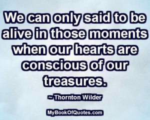 We can only said to be alive in those moments when our hearts are conscious of our treasures. ~ Thornton Wilder