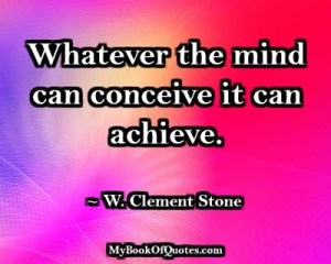 Whatever the mind can conceive it can achieve. ~ W. Clement Stone
