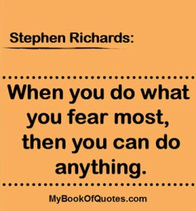 When you do what you fear most, then you can do anything. ~ Stephen Richards