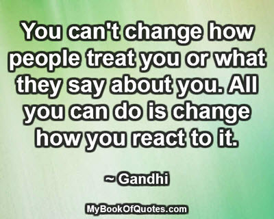 You can't change how people treat you or what they say about you. All you can do is change how you react to it. ~ Gandhi