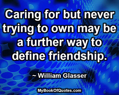 Caring for but never trying to own may be a further way to define friendship. ~ William Glasser