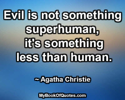 Evil is not something superhuman, it's something less than human. ~ Agatha Christie