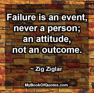 Failure is an event, never a person; an attitude, not an outcome. ~ Zig Ziglar