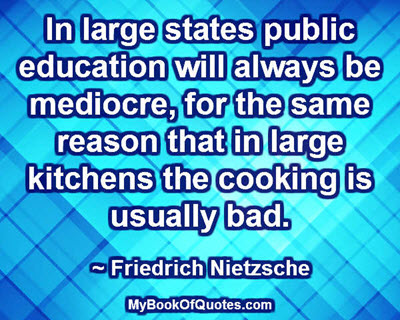 In large states public education will always be mediocre, for the same reason that in large kitchens the cooking is usually bad. ~ Friedrich Nietzsche