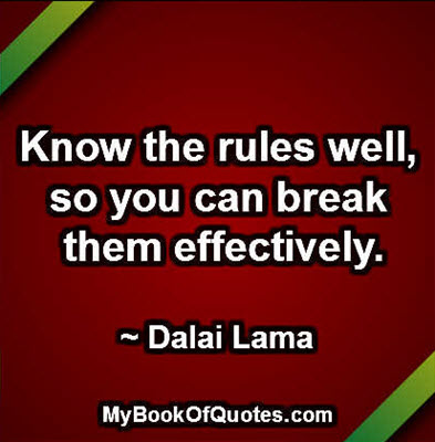Know the rules well, so you can break them effectively. ~ Dalai Lama