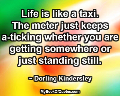 Life is like a taxi. The meter just keeps a-ticking whether you are getting somewhere or just standing still. ~ Dorling Kindersley