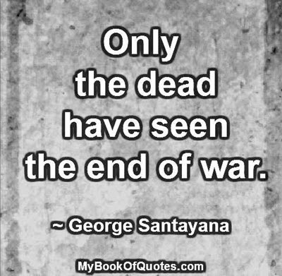 Only the dead have seen the end of war. ~ George Santayana