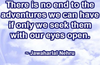 There is no end to the adventures we can have if only we seek them with our eyes open. ~ Jawaharlal Nehru