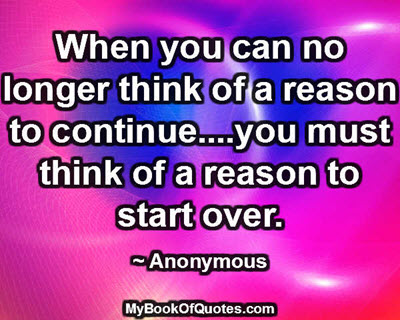 When you can no longer think of a reason to continue....you must think of a reason to start over. ~ Anonymous