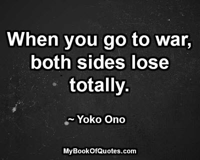 When you go to war, both sides lose totally. ~ Yoko Ono