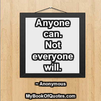 Anyone can. Not everyone will. ~ Anonymous