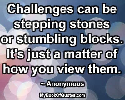 Challenges can be stepping stones or stumbling blocks. It's just a matter of how you view them. ~ Anonymous