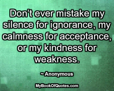 Don't ever mistake my silence for ignorance, my calmness for acceptance, or my kindness for weakness. ~ Anonymous