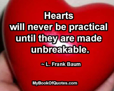 Hearts will never be practical until they are made unbreakable. ~ L. Frank Baum