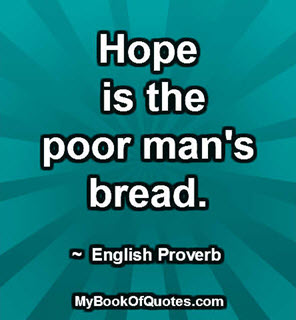 Hope is the poor man's bread.  ~  English Proverb