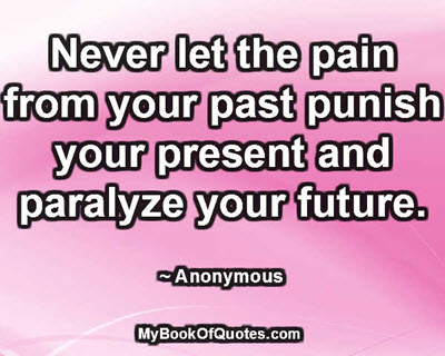Never let the pain from your past punish your present and paralyze your future. ~ Anonymous