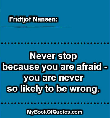 Never stop because you are afraid - you are never so likely to be wrong. ~ Fridtjof Nansen