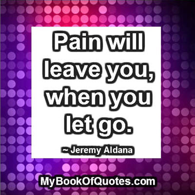 Pain will leave you, when you let go. ~ Jeremy Aldana
