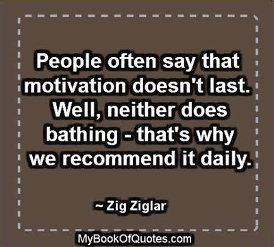 People often say that motivation doesn't last. Well, neither does bathing--that's why we recommend it daily. ~ Zig Ziglar