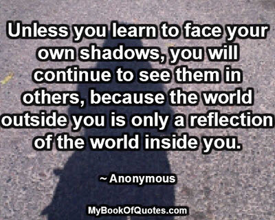 Unless you learn to face your own shadows, you will continue to see them in oters, because the world outside you is only a reflection of the world inside you. ~ Anonymous
