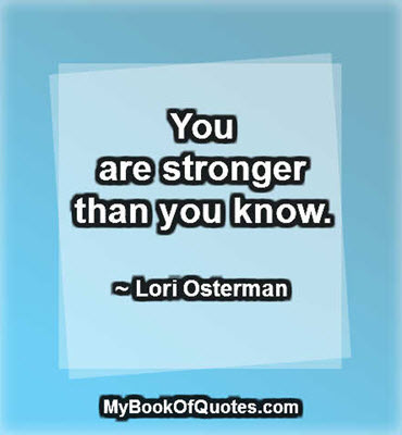 You are stronger than you know.  ~ Lori Osterman