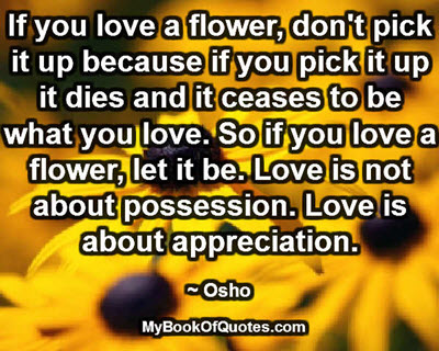 If you love a flower, don't pick it up because if you pick it up it dies and it ceases to be what you love. So if you love a flower, let it be. Love is not about possession. Love is about appreciation. ~ Osho