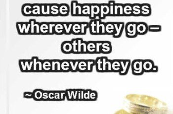 Some cause happiness wherever they go – others whenever they go. ~ Oscar Wilde