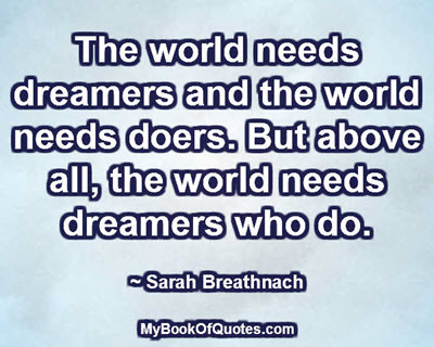 The world needs dreamers and the world needs doers. But above all, the world needs dreamers who do. ~ Sarah Breathnach