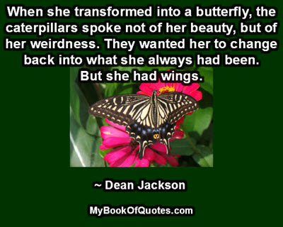 When she transformed into a butterfly, the caterpillars spoke not of her beauty, but of her weirdness. They wanted her to change back into what she always had been. - But she had wings. ~ Dean Jackson
