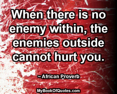 When there is no enemy within, the enemies outside cannot hurt you. ~ African Proverb