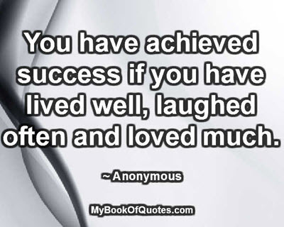 You have achieved success if you have lived well, laughed often and loved much. ~ Anonymous