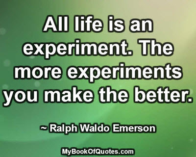 All life is an experiment. The more experiments you make the better. ~ Ralph Waldo Emerson