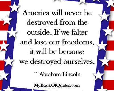 America will never be destroyed from the outside. If we falter and lose our freedoms, it will be because we destroyed ourselves. ~ Abraham Lincoln