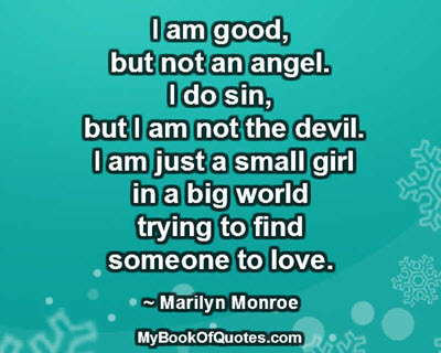 I am good, but not an angel. I do sin, but I am not the devil. I am just a small girl in a big world trying to find someone to love. ~ Marilyn Monroe