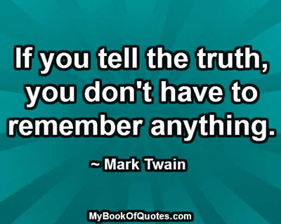 If you tell the truth, you don't have to remember anything. ~ Mark Twain