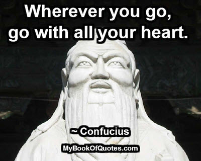 Wherever you go, go with all your heart. ~ Confucius