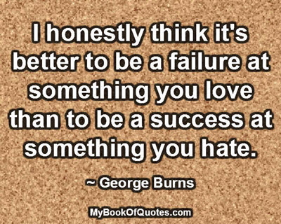 I honestly think it's better to be a failure at something you love than to be a success at something you hate. ~ George Burns