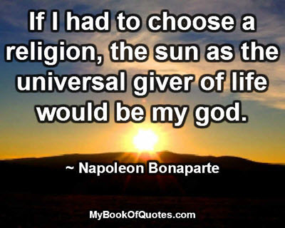 If I had to choose a religion, the sun as the universal giver of life would be my god. ~ Napoleon Bonaparte