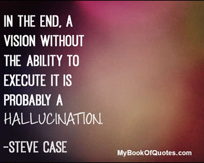 In the end, a vision without the ability to execute is probably a hallncination. ~ Steve Case