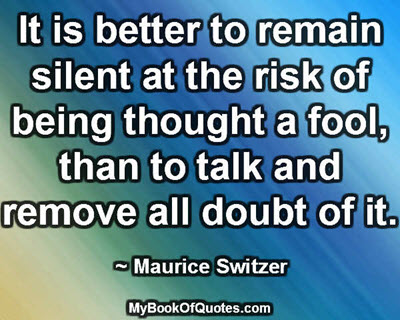 It is better to remain silent at the risk of being thought a fool, than to talk and remove all doubt of it. ~ Maurice Switzer