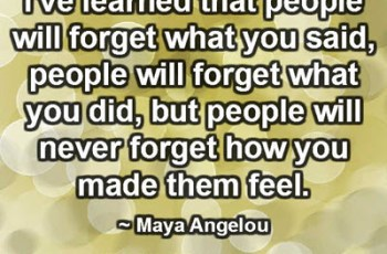 I've learned that people will forget what you said, people will forget what you did, but people will never forget how you made them feel. ~ Maya Angelou