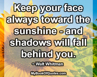 Keep your face always toward the sunshine - and shadows will fall behind you. ~ Walt Whitman