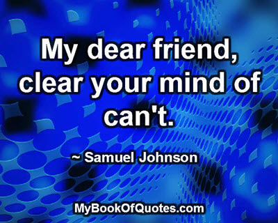 My dear friend, clear your mind of can't. ~ Samuel Johnson
