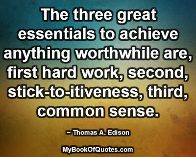 The three great essentials to achieve anything worthwhile are, first hard work, second, stick-to-itiveness, third, common sense. ~ Thomas A. Edison