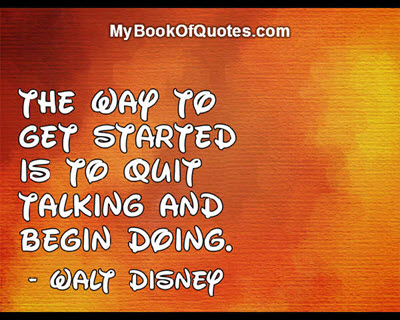 The way to get started is to quit talking and begin doing. ~ Walt Disney