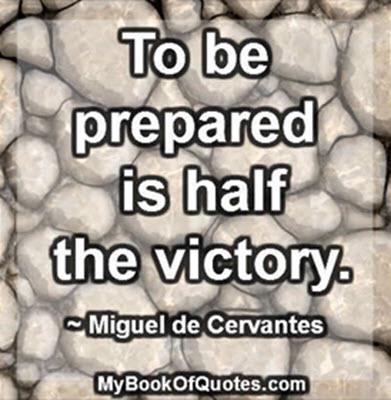 To be prepared is half the victory. ~ Miguel de Cervantes