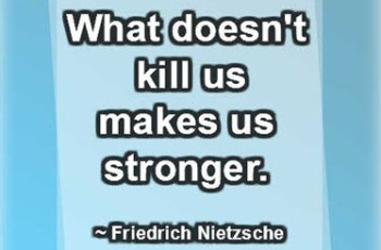 What doesn't kill us makes us stronger. ~ Friedrich Nietzsche